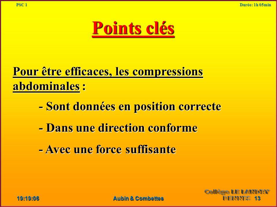 Points clés Pour être efficaces, les compressions abdominales : - Sont données en position correcte - Dans une direction conforme - Avec une force suffisante 19:21:05 13 Aubin & Combettes PSC 1 Durée: 1h 05min
