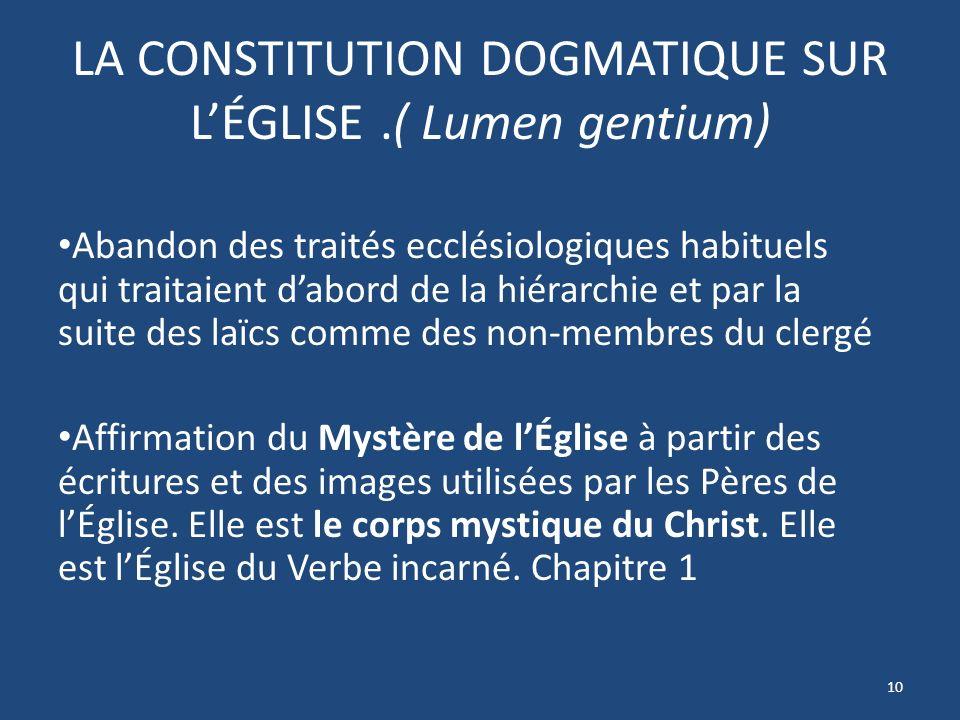 LA CONSTITUTION DOGMATIQUE SUR LÉGLISE.( Lumen gentium) Abandon des traités ecclésiologiques habituels qui traitaient dabord de la hiérarchie et par la suite des laïcs comme des non-membres du clergé Affirmation du Mystère de lÉglise à partir des écritures et des images utilisées par les Pères de lÉglise.