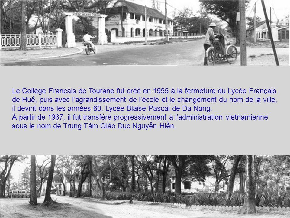 Le Collège Français de Tourane fut créé en 1955 à la fermeture du Lycée Français de Hu, puis avec lagrandissement de lécole et le changement du nom de la ville, il devint dans les années 60, Lycée Blaise Pascal de Da Nang.