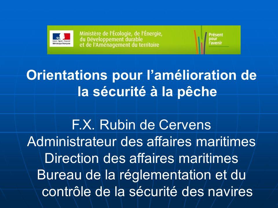Orientations pour lamélioration de la sécurité à la pêche F.X. Rubin de Cervens Administrateur des affaires maritimes Direction des affaires maritimes
