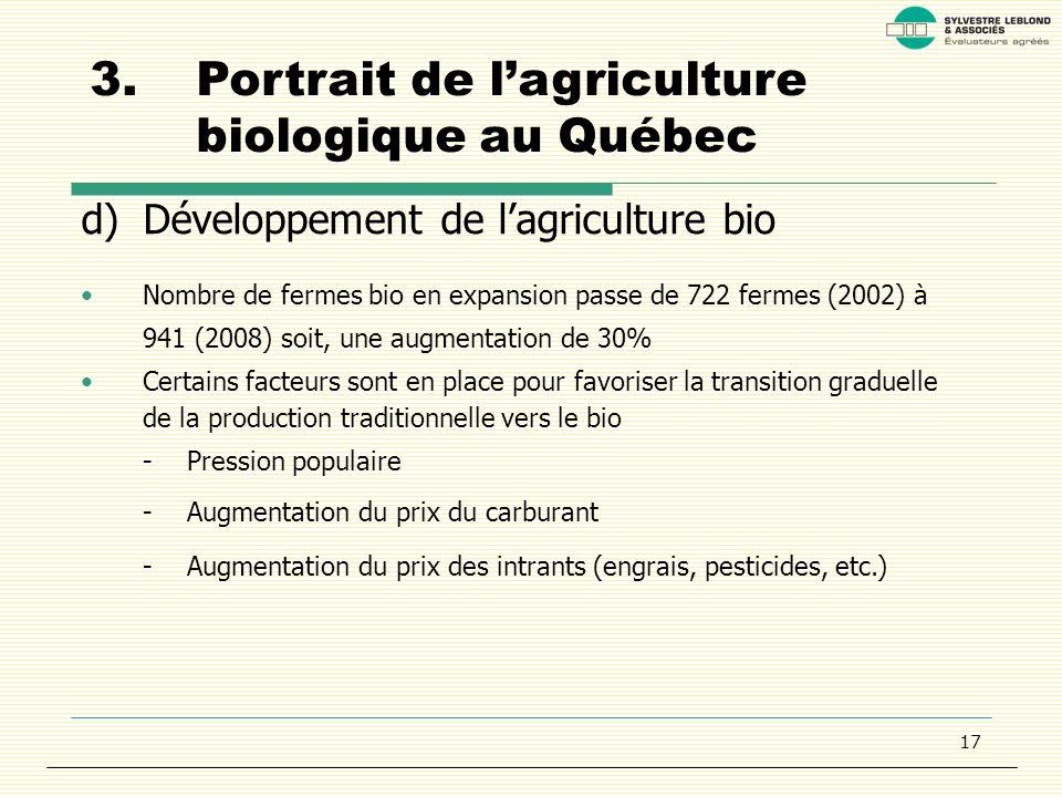 17 3.Portrait de lagriculture biologique au Québec d)Développement de lagriculture bio Nombre de fermes bio en expansion passe de 722 fermes (2002) à 941 (2008) soit, une augmentation de 30% Certains facteurs sont en place pour favoriser la transition graduelle de la production traditionnelle vers le bio -Pression populaire -Augmentation du prix du carburant -Augmentation du prix des intrants (engrais, pesticides, etc.)