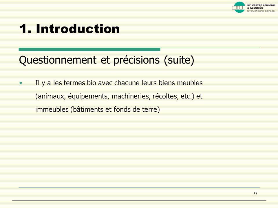 9 1. Introduction Questionnement et précisions (suite) Il y a les fermes bio avec chacune leurs biens meubles (animaux, équipements, machineries, réco