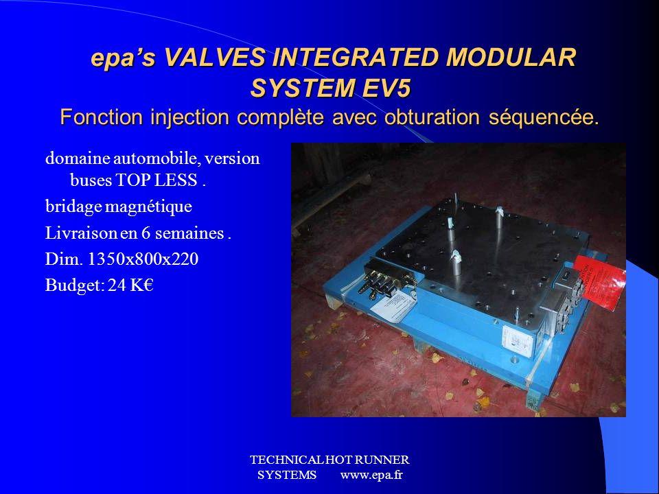 TECHNICAL HOT RUNNER SYSTEMS www.epa.fr epas VALVES INTEGRATED MODULAR SYSTEM EV5 Fonction injection complète avec obturation séquencée. epas VALVES I