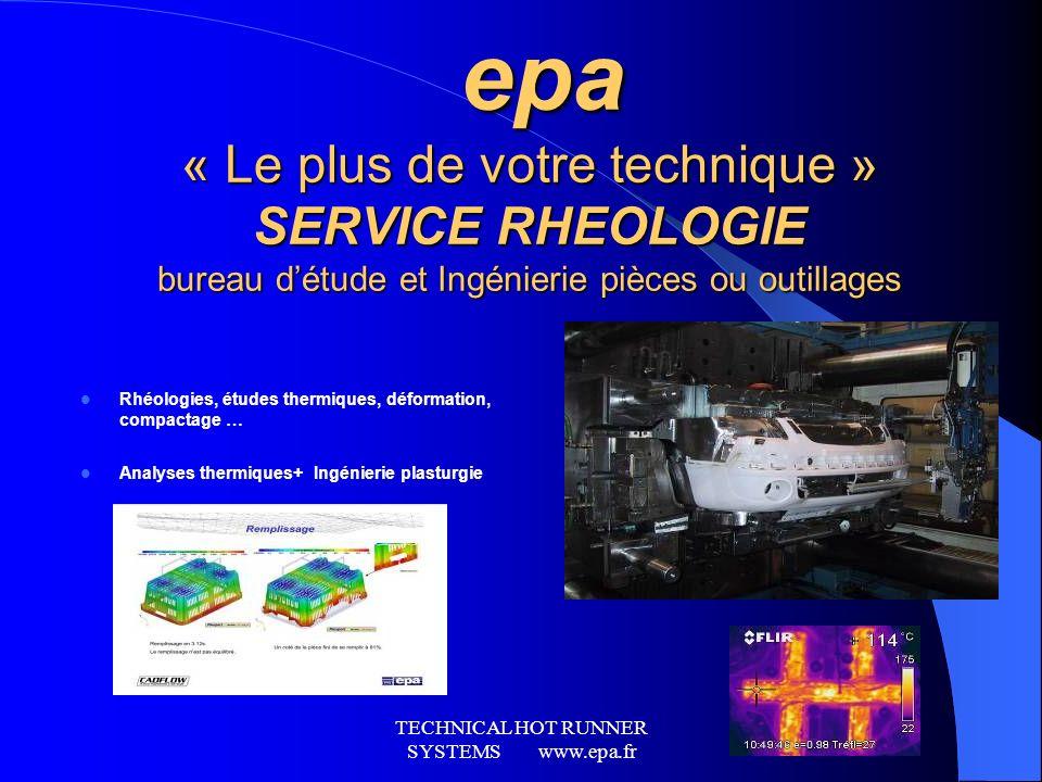 TECHNICAL HOT RUNNER SYSTEMS www.epa.fr epa « Le plus de votre technique » SERVICE RHEOLOGIE bureau détude et Ingénierie pièces ou outillages epa « Le