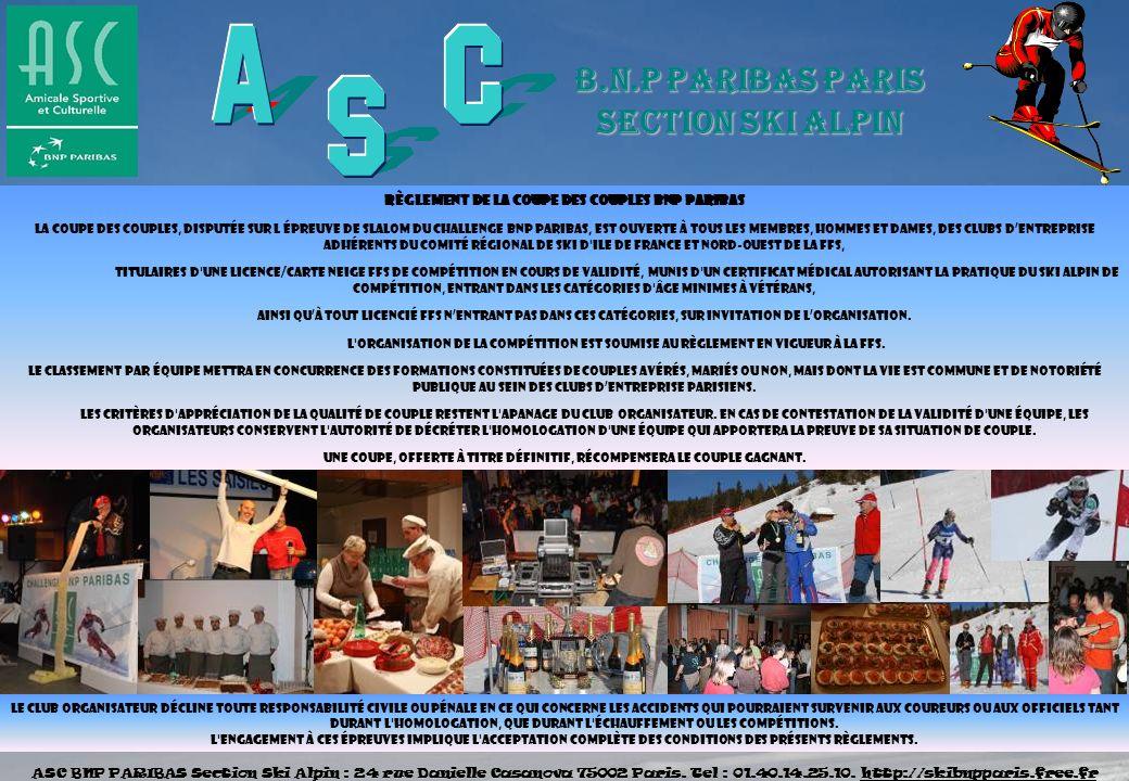 Règlement de la coupe des COUPLES BNP PARIBAS La Coupe des COUPLES, disputée sur l épreuve de SLALOM du challenge BNP PARIBAS, est ouverte à tous les membres, hommes et dames, des clubs dentreprise adhérents du Comité Régional de Ski d Ile de France et Nord-Ouest de la FFS, titulaires d une licence/carte neige FFS de compétition en cours de validité, munis d un certificat médical autorisant la pratique du ski Alpin de compétition, entrant dans les catégories d âge minimes à vétérans, Ainsi quà tout licencié FFS nentrant pas dans ces catégories, sur invitation de lorganisation.