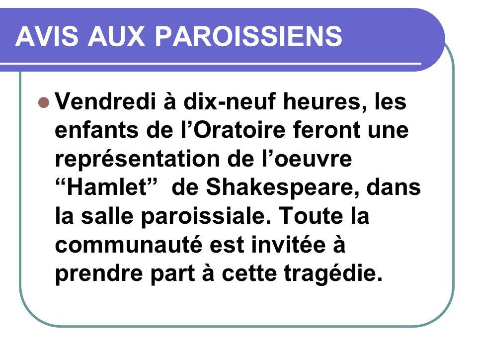AVIS AUX PAROISSIENS Vendredi à dix-neuf heures, les enfants de lOratoire feront une représentation de loeuvre Hamlet de Shakespeare, dans la salle paroissiale.