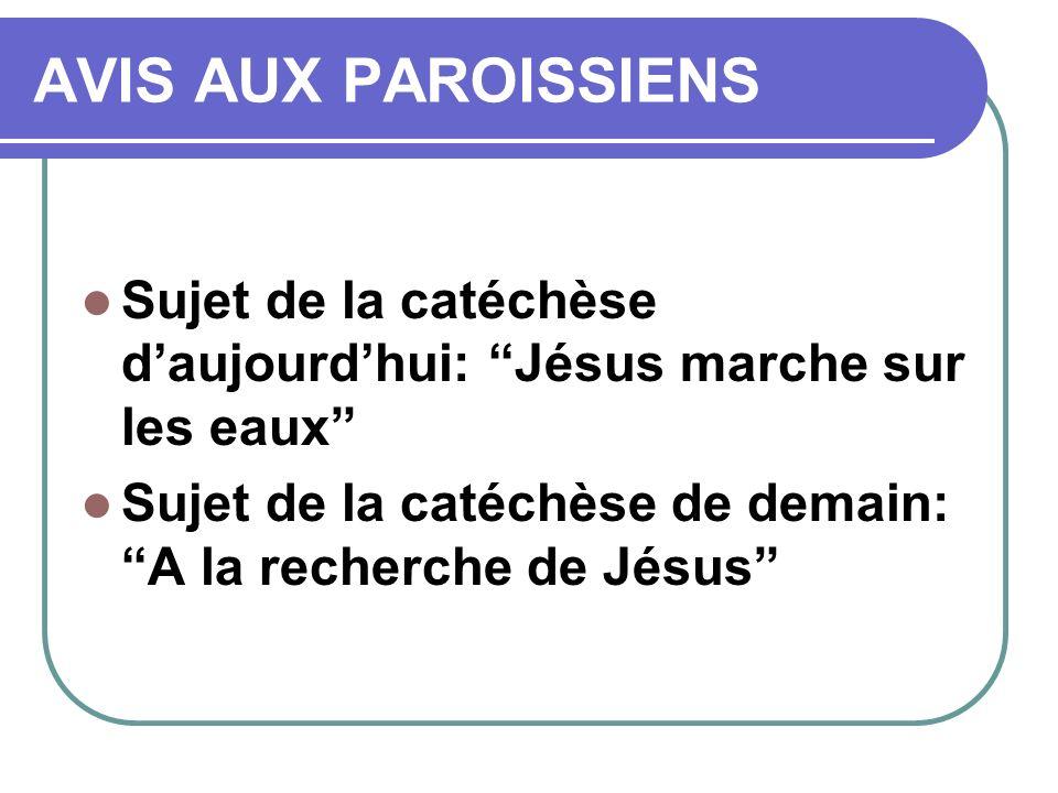AVIS AUX PAROISSIENS Sujet de la catéchèse daujourdhui: Jésus marche sur les eaux Sujet de la catéchèse de demain: A la recherche de Jésus