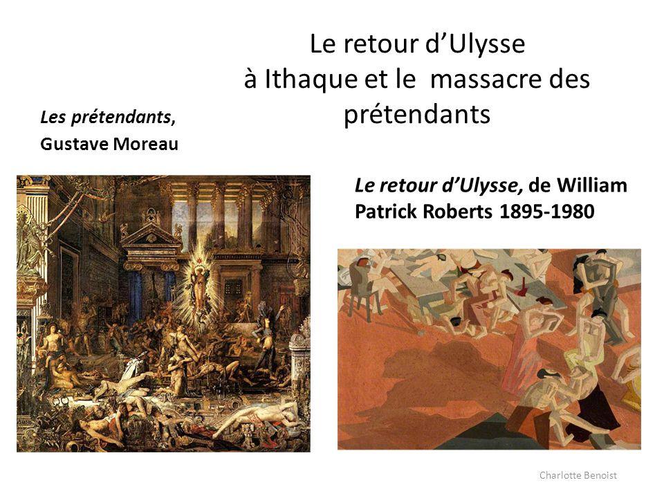 Le retour dUlysse à Ithaque et le massacre des prétendants Les prétendants, Gustave Moreau Le retour dUlysse, de William Patrick Roberts 1895-1980 Cha