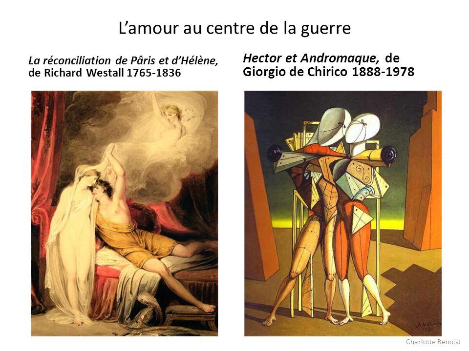 Lamour au centre de la guerre La réconciliation de Pâris et dHélène, de Richard Westall 1765-1836 Hector et Andromaque, de Giorgio de Chirico 1888-197