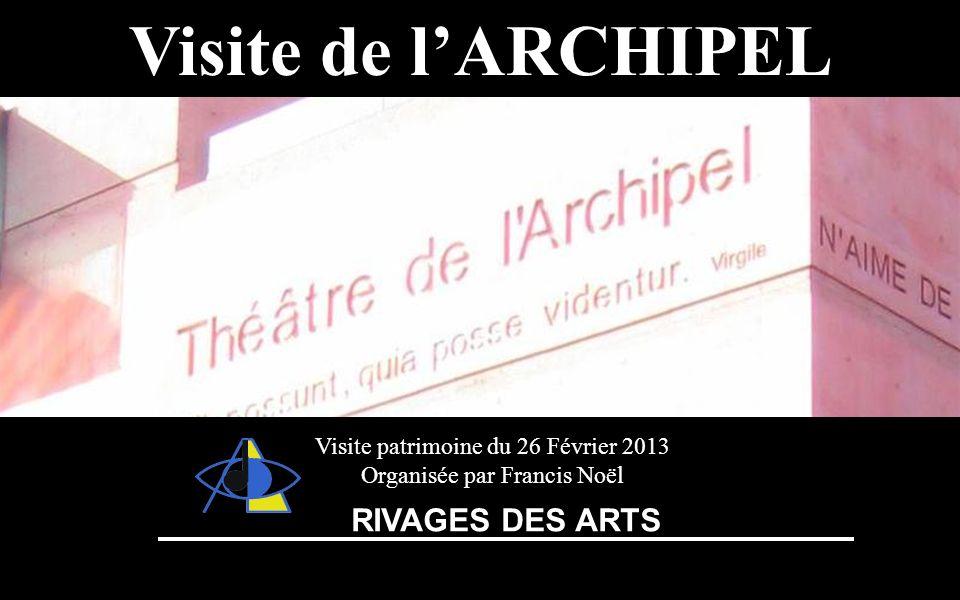Théâtre de lArchipelVisite de lARCHIPEL Visite patrimoine du 26 Février 2013 Organisée par Francis Noël RIVAGES DES ARTS