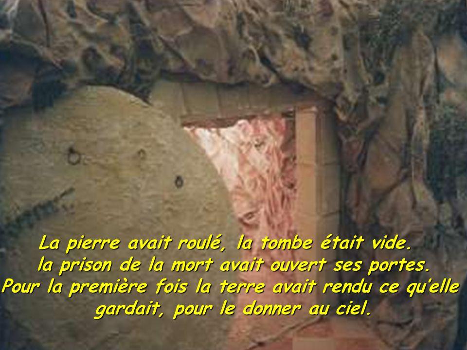 La pierre avait roulé, la tombe était vide. la prison de la mort avait ouvert ses portes. Pour la première fois la terre avait rendu ce quelle gardait