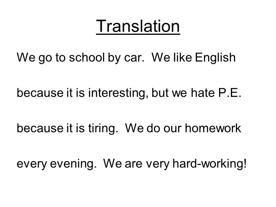Translation We go to school by car.We like English because it is interesting, but we hate P.E.