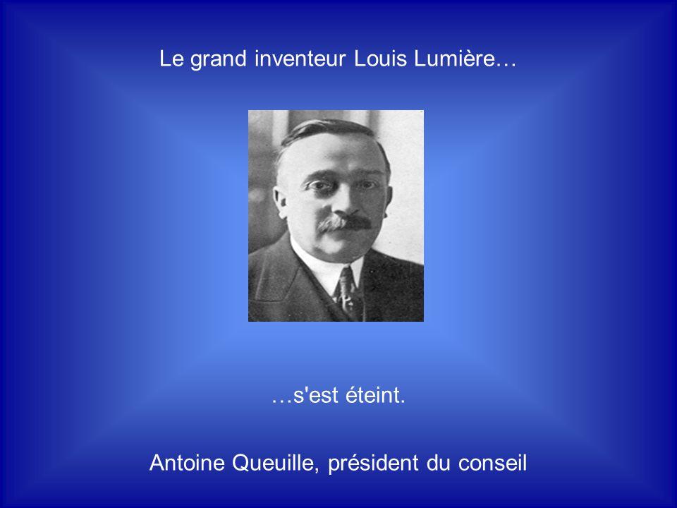 Le grand inventeur Louis Lumière… …s est éteint. Antoine Queuille, président du conseil
