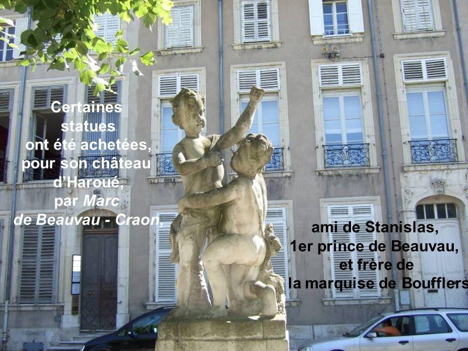 ami de Stanislas, 1er prince de Beauvau, et frère de la marquise de Boufflers Certaines statues ont été achetées, pour son château dHaroué, par Marc de Beauvau - Craon,