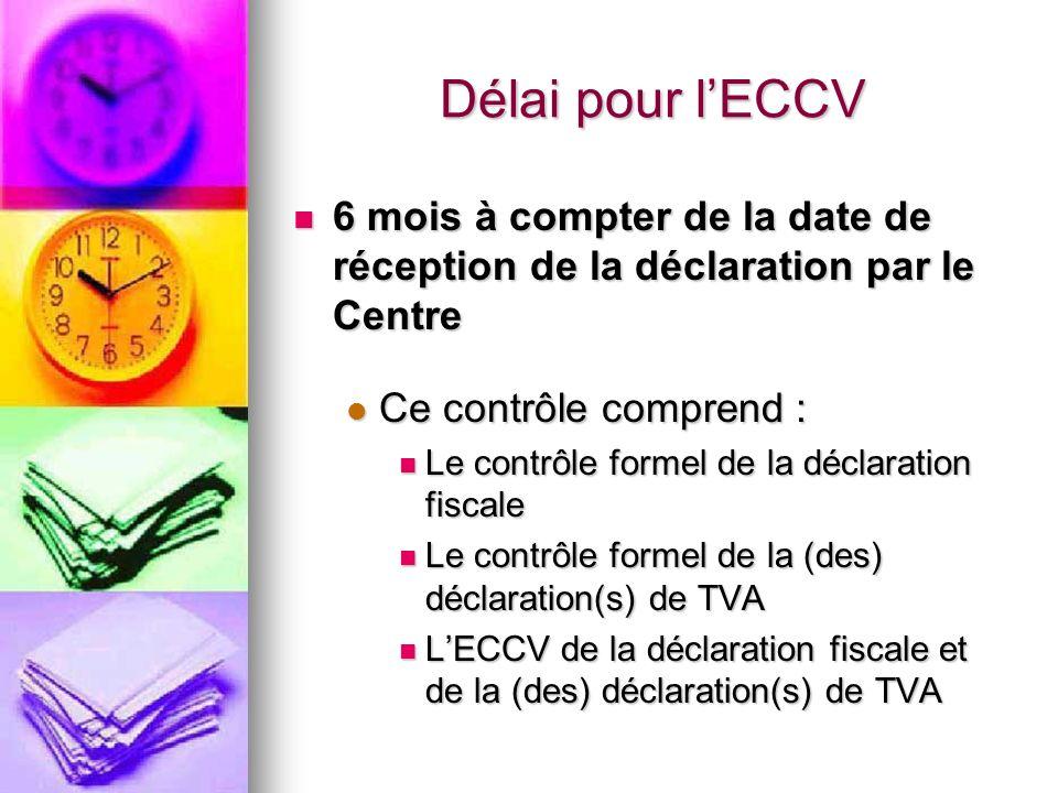 Délai pour lECCV 6 mois à compter de la date de réception de la déclaration par le Centre 6 mois à compter de la date de réception de la déclaration par le Centre Ce contrôle comprend : Ce contrôle comprend : Le contrôle formel de la déclaration fiscale Le contrôle formel de la déclaration fiscale Le contrôle formel de la (des) déclaration(s) de TVA Le contrôle formel de la (des) déclaration(s) de TVA LECCV de la déclaration fiscale et de la (des) déclaration(s) de TVA LECCV de la déclaration fiscale et de la (des) déclaration(s) de TVA