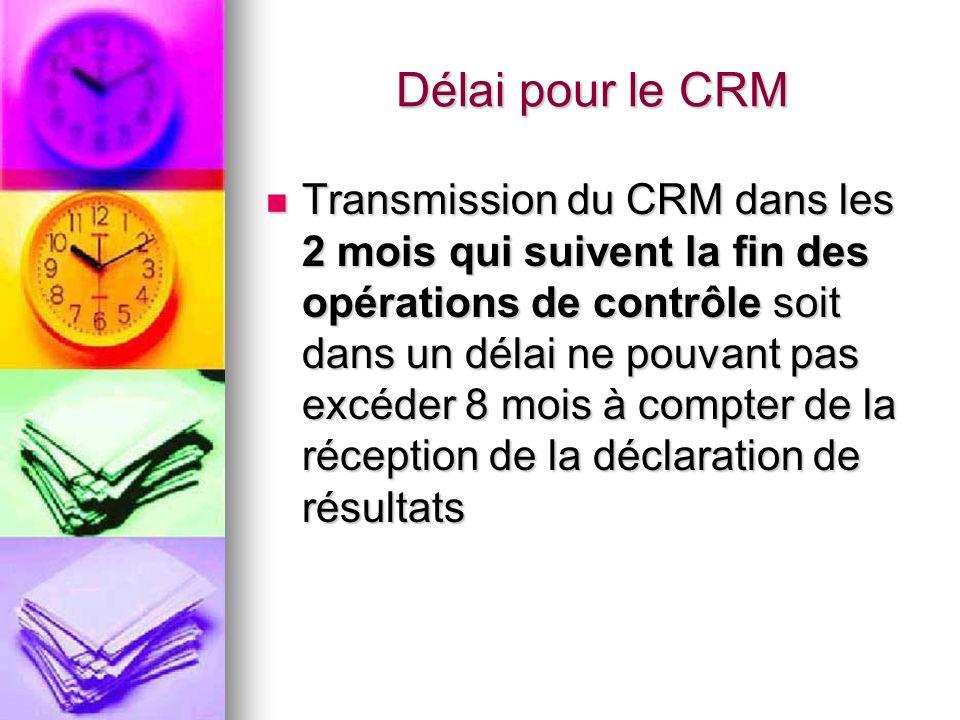 Délai pour le CRM Transmission du CRM dans les 2 mois qui suivent la fin des opérations de contrôle soit dans un délai ne pouvant pas excéder 8 mois à compter de la réception de la déclaration de résultats Transmission du CRM dans les 2 mois qui suivent la fin des opérations de contrôle soit dans un délai ne pouvant pas excéder 8 mois à compter de la réception de la déclaration de résultats
