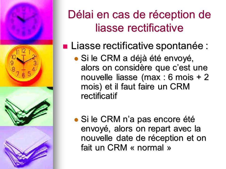 Délai en cas de réception de liasse rectificative Liasse rectificative spontanée : Liasse rectificative spontanée : Si le CRM a déjà été envoyé, alors on considère que cest une nouvelle liasse (max : 6 mois + 2 mois) et il faut faire un CRM rectificatif Si le CRM a déjà été envoyé, alors on considère que cest une nouvelle liasse (max : 6 mois + 2 mois) et il faut faire un CRM rectificatif Si le CRM na pas encore été envoyé, alors on repart avec la nouvelle date de réception et on fait un CRM « normal » Si le CRM na pas encore été envoyé, alors on repart avec la nouvelle date de réception et on fait un CRM « normal »