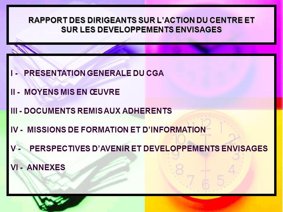 RAPPORT DES DIRIGEANTS SUR LACTION DU CENTRE ET SUR LES DEVELOPPEMENTS ENVISAGES I - PRESENTATION GENERALE DU CGA II - MOYENS MIS EN ŒUVRE III - DOCUMENTS REMIS AUX ADHERENTS IV - MISSIONS DE FORMATION ET DINFORMATION V - PERSPECTIVES DAVENIR ET DEVELOPPEMENTS ENVISAGES VI - ANNEXES