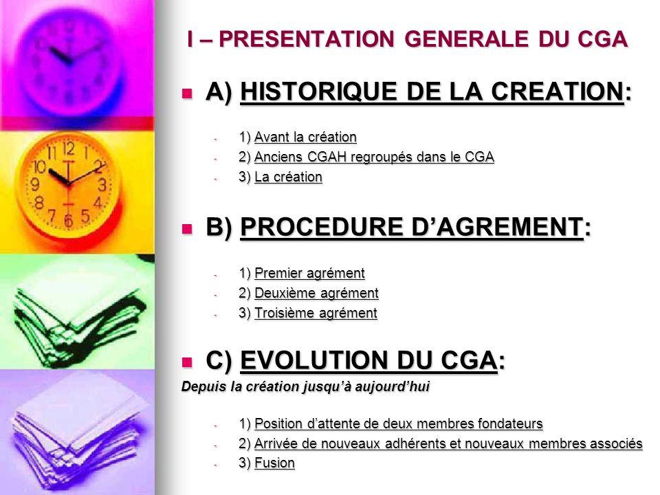 A) HISTORIQUE DE LA CREATION: A) HISTORIQUE DE LA CREATION: - 1) Avant la création - 2) Anciens CGAH regroupés dans le CGA - 3) La création B) PROCEDURE DAGREMENT: B) PROCEDURE DAGREMENT: - 1) Premier agrément - 2) Deuxième agrément - 3) Troisième agrément C) EVOLUTION DU CGA: C) EVOLUTION DU CGA: Depuis la création jusquà aujourdhui - 1) Position dattente de deux membres fondateurs - 2) Arrivée de nouveaux adhérents et nouveaux membres associés - 3) Fusion I – PRESENTATION GENERALE DU CGA