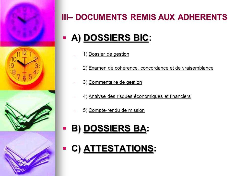 A) DOSSIERS BIC: A) DOSSIERS BIC: - 1) Dossier de gestion - 2) Examen de cohérence, concordance et de vraisemblance - 3) Commentaire de gestion - 4) Analyse des risques économiques et financiers - 5) Compte-rendu de mission B) DOSSIERS BA: B) DOSSIERS BA: C) ATTESTATIONS: C) ATTESTATIONS: III– DOCUMENTS REMIS AUX ADHERENTS