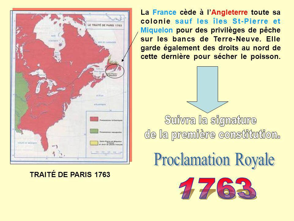 TRAITÉ DE PARIS 1763 La France cède à lAngleterre toute sa colonie sauf les îles St-Pierre et Miquelon pour des privilèges de pêche sur les bancs de T