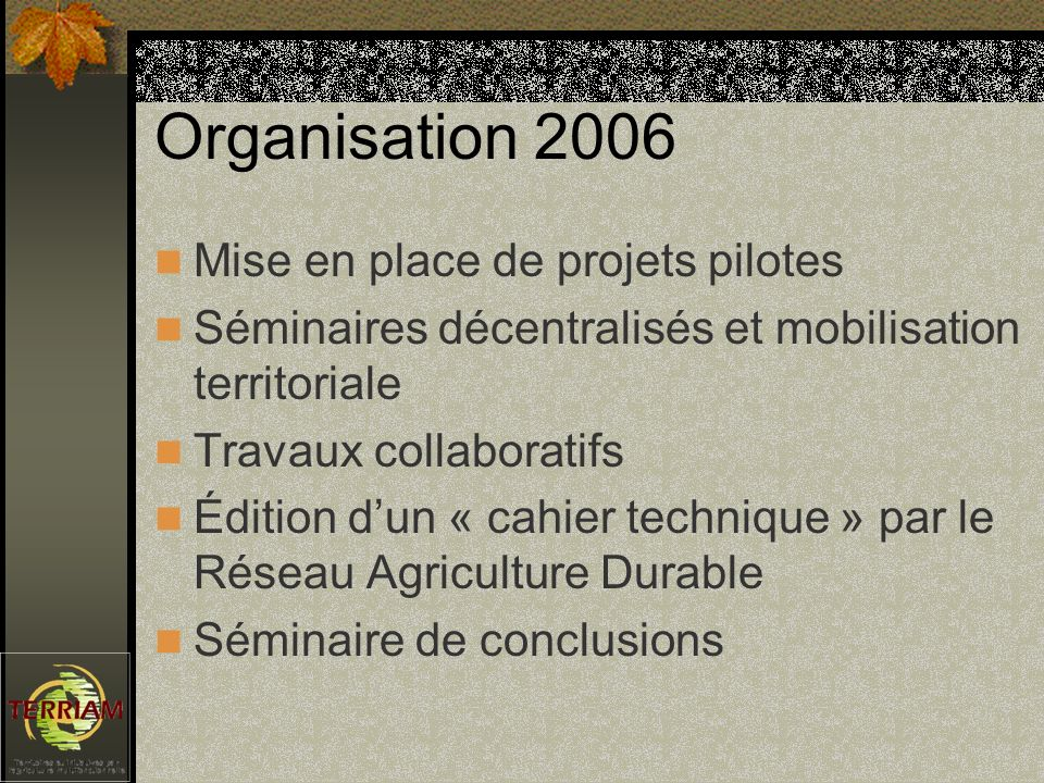 Organisation 2006 Mise en place de projets pilotes Séminaires décentralisés et mobilisation territoriale Travaux collaboratifs Édition dun « cahier technique » par le Réseau Agriculture Durable Séminaire de conclusions