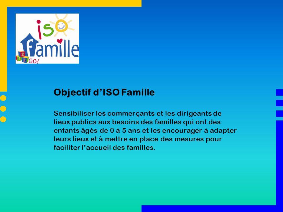 Objectif dISO Famille Sensibiliser les commerçants et les dirigeants de lieux publics aux besoins des familles qui ont des enfants âgés de 0 à 5 ans e