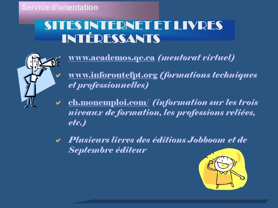 www.academos.qc.ca (mentorat virtuel) www.academos.qc.ca www.inforoutefpt.org (formations techniques et professionnelles) www.inforoutefpt.org ch.monemploi.com/ (information sur les trois niveaux de formation, les professions reliées, etc.) Plusieurs livres des éditions Jobboom et de Septembre éditeur Service dorientation SITES INTERNET ET LIVRES INTÉRESSANTS