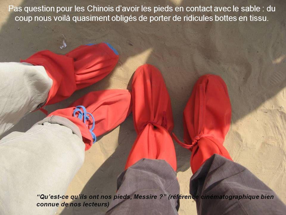 Pas question pour les Chinois davoir les pieds en contact avec le sable : du coup nous voilà quasiment obligés de porter de ridicules bottes en tissu.