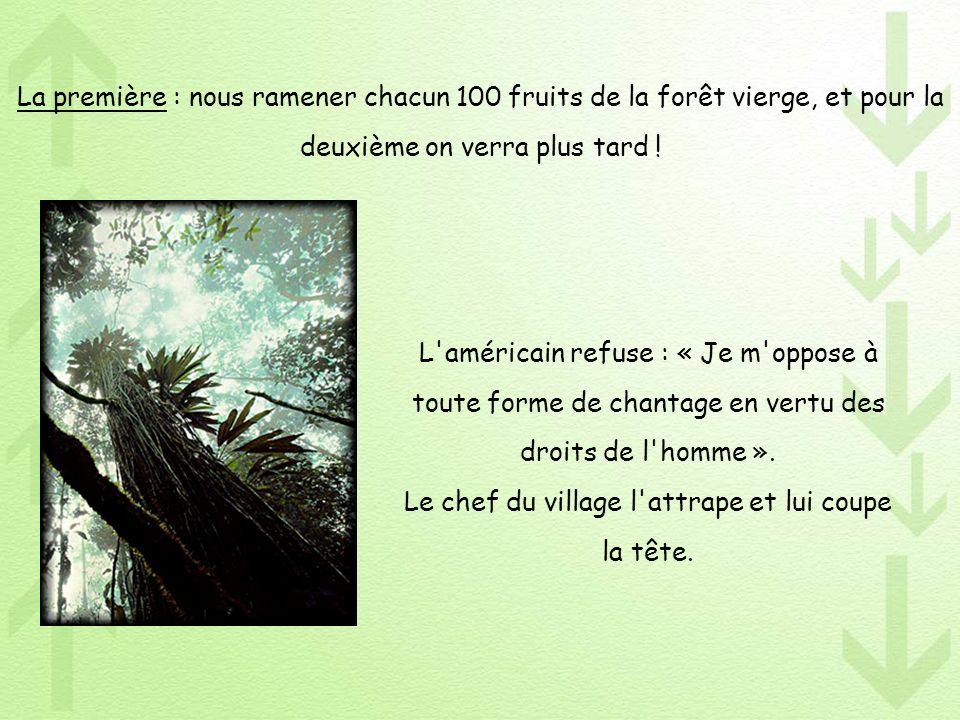 La première : nous ramener chacun 100 fruits de la forêt vierge, et pour la deuxième on verra plus tard ! L'américain refuse : « Je m'oppose à toute f