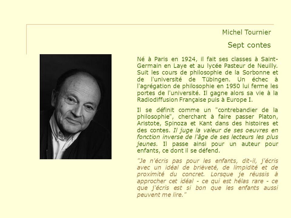 Michel Tournier Sept contes Né à Paris en 1924, il fait ses classes à Saint- Germain en Laye et au lycée Pasteur de Neuilly. Suit les cours de philoso