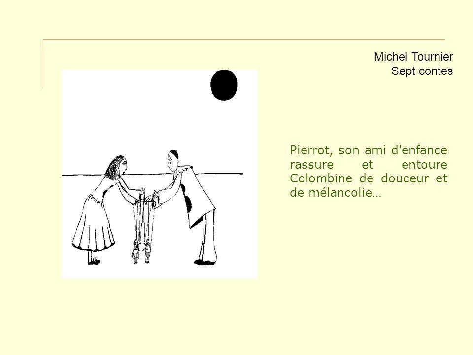 Pierrot, son ami d'enfance rassure et entoure Colombine de douceur et de mélancolie… Michel Tournier Sept contes