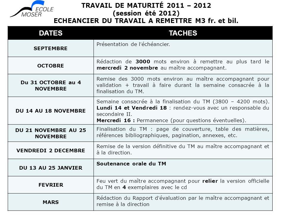 TRAVAIL DE MATURITÉ 2011 – 2012 (session été 2012) ECHEANCIER DU TRAVAIL A REMETTRE M3 fr. et bil. DATESTACHES SEPTEMBRE Présentation de léchéancier.