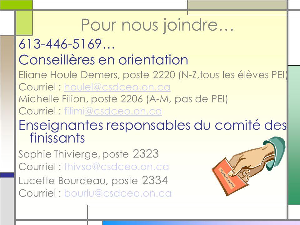 Pour nous joindre… 613-446-5169… Conseillères en orientation Eliane Houle Demers, poste 2220 (N-Z,tous les élèves PEI) Courriel : houlel@csdceo.on.cahoulel@csdceo.on.ca Michelle Filion, poste 2206 (A-M, pas de PEI) Courriel : filimi@csdceo.on.ca@csdceo.on.ca Enseignantes responsables du comité des finissants Sophie Thivierge, poste 2323 Courriel : thivso@csdceo.on.ca Lucette Bourdeau, poste 2334 Courriel : bourlu@csdceo.on.ca