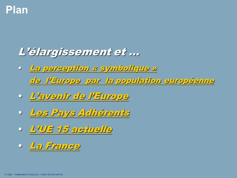 7.11.2002 – Présentation PANGLOSS – Olivier RICARD (MP 79) 4 Plan Lélargissement et … La perception « symbolique » de lEurope par la population européenneLa perception « symbolique » de lEurope par la population européenneLa perception « symbolique » de lEurope par la population européenneLa perception « symbolique » de lEurope par la population européenne Lavenir de lEuropeLavenir de lEuropeLavenir de lEuropeLavenir de lEurope Les Pays AdhérentsLes Pays AdhérentsLes Pays AdhérentsLes Pays Adhérents LUE 15 actuelleLUE 15 actuelleLUE 15 actuelleLUE 15 actuelle La FranceLa FranceLa FranceLa France