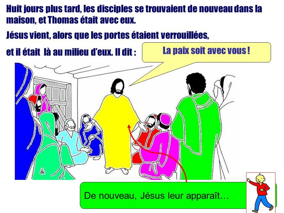 Huit jours plus tard, les disciples se trouvaient de nouveau dans la maison, et Thomas était avec eux. Jésus vient, alors que les portes étaient verro