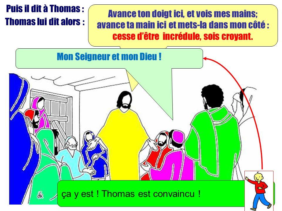Puis il dit à Thomas : Avance ton doigt ici, et vois mes mains; avance ta main ici et mets-la dans mon côté : cesse dêtre incrédule, sois croyant. Tho