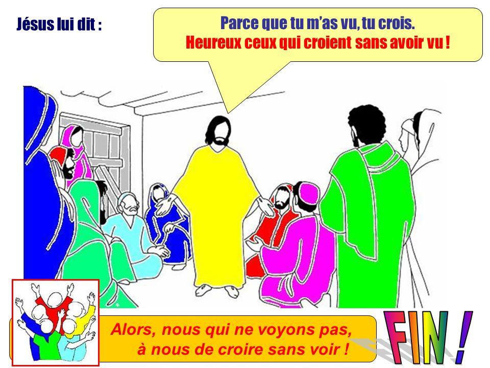 Jésus lui dit : Parce que tu mas vu, tu crois. Heureux ceux qui croient sans avoir vu ! Alors, nous qui ne voyons pas, à nous de croire sans voir !