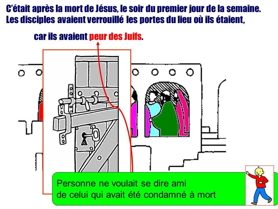Cétait après la mort de Jésus, le soir du premier jour de la semaine. Les disciples avaient verrouillé les portes du lieu où ils étaient, car ils avai