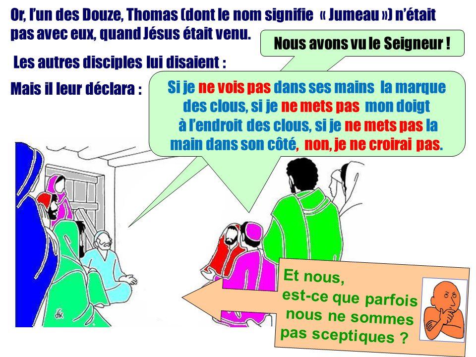 Or, lun des Douze, Thomas (dont le nom signifie « Jumeau ») nétait pas avec eux, quand Jésus était venu. Les autres disciples lui disaient : Mais il l