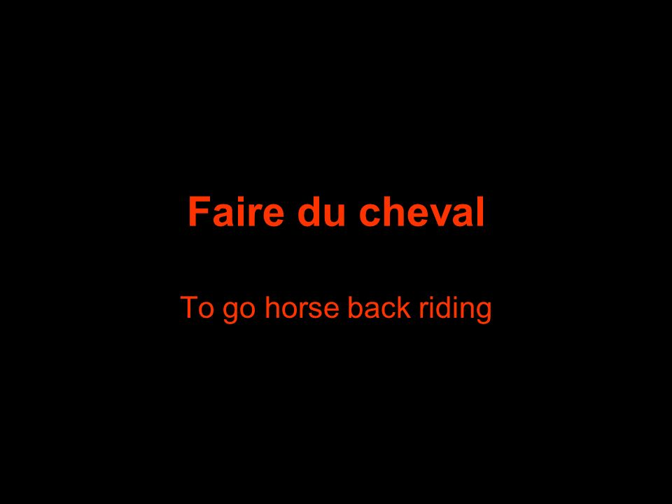 Faire du cheval To go horse back riding