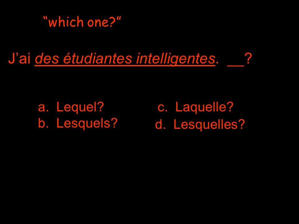 which one a. Lequel c. Laquelle b. Lesquels Jai des étudiantes intelligentes. __ d. Lesquelles
