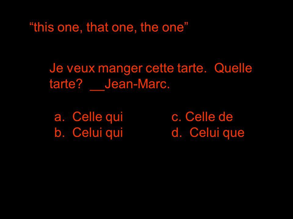 this one, that one, the one Je veux manger cette tarte. Quelle tarte? __Jean-Marc. a. Celle qui b. Celui quid. Celui que c. Celle de