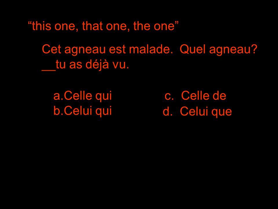 this one, that one, the one Cet agneau est malade. Quel agneau? __tu as déjà vu. a.Celle quic. Celle de b.Celui qui d. Celui que