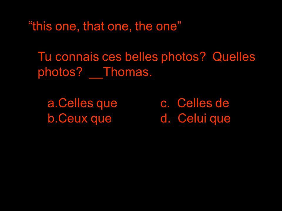 this one, that one, the one Tu connais ces belles photos? Quelles photos? __Thomas. a.Celles que b.Ceux qued. Celui que c. Celles de