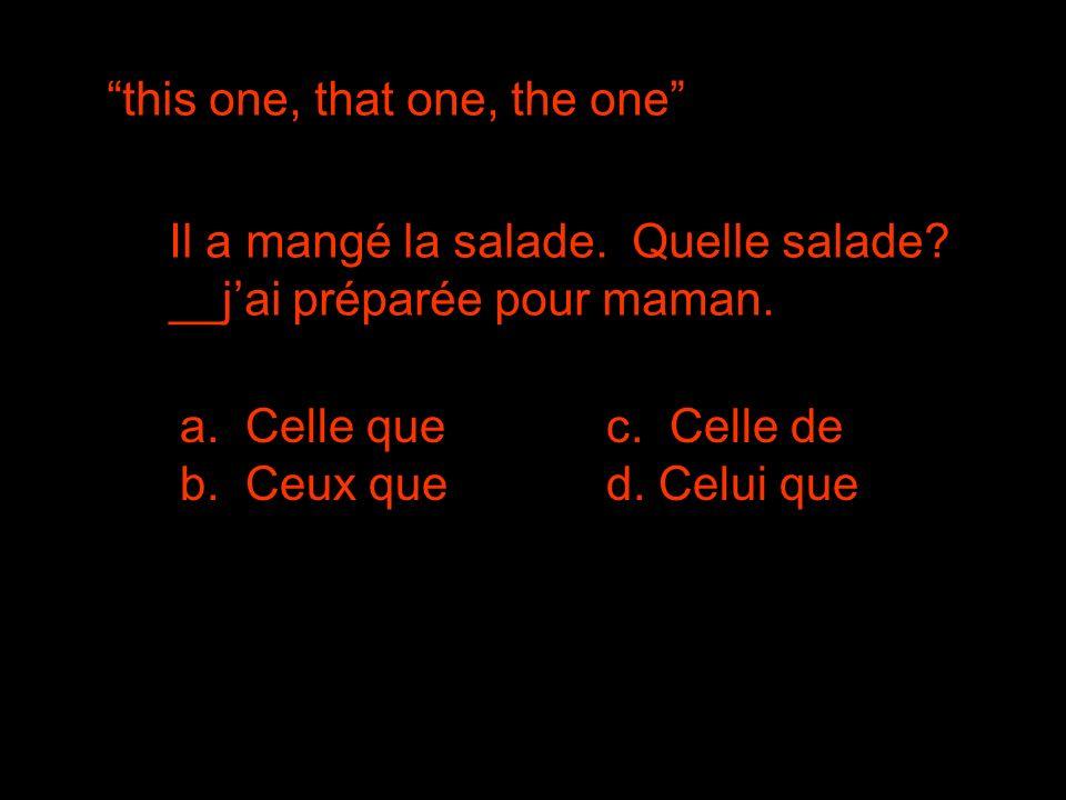 this one, that one, the one Il a mangé la salade. Quelle salade? __jai préparée pour maman. c. Celle de b. Ceux qued. Celui que a. Celle que