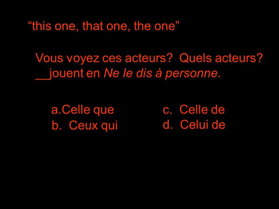 this one, that one, the one Vous voyez ces acteurs? Quels acteurs? __jouent en Ne le dis à personne. a.Celle quec. Celle de d. Celui de b. Ceux qui