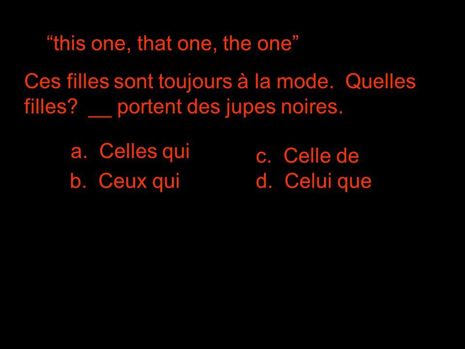 this one, that one, the one Ces filles sont toujours à la mode. Quelles filles? __ portent des jupes noires. c. Celle de b. Ceux quid. Celui que a. Ce