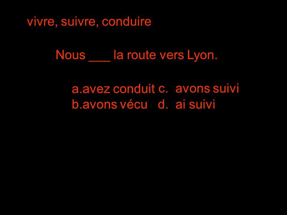vivre, suivre, conduire Nous ___ la route vers Lyon.