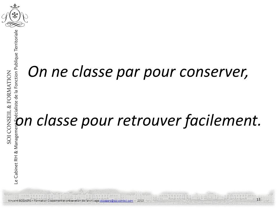 Vincent BOGAERS – Formation Classement et préparation de larchivage vbogaers@soi-conseil.com - 2013vbogaers@soi-conseil.com On ne classe par pour cons